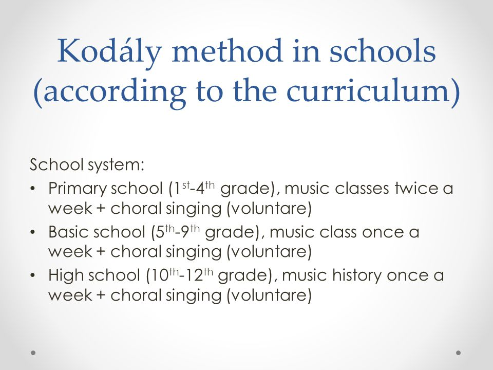Kodály method in schools (according to the curriculum) School system: Primary school (1 st -4 th grade), music classes twice a week + choral singing (voluntare) Basic school (5 th -9 th grade), music class once a week + choral singing (voluntare) High school (10 th -12 th grade), music history once a week + choral singing (voluntare)
