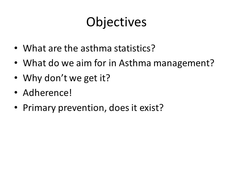 Objectives What are the asthma statistics. What do we aim for in Asthma management.