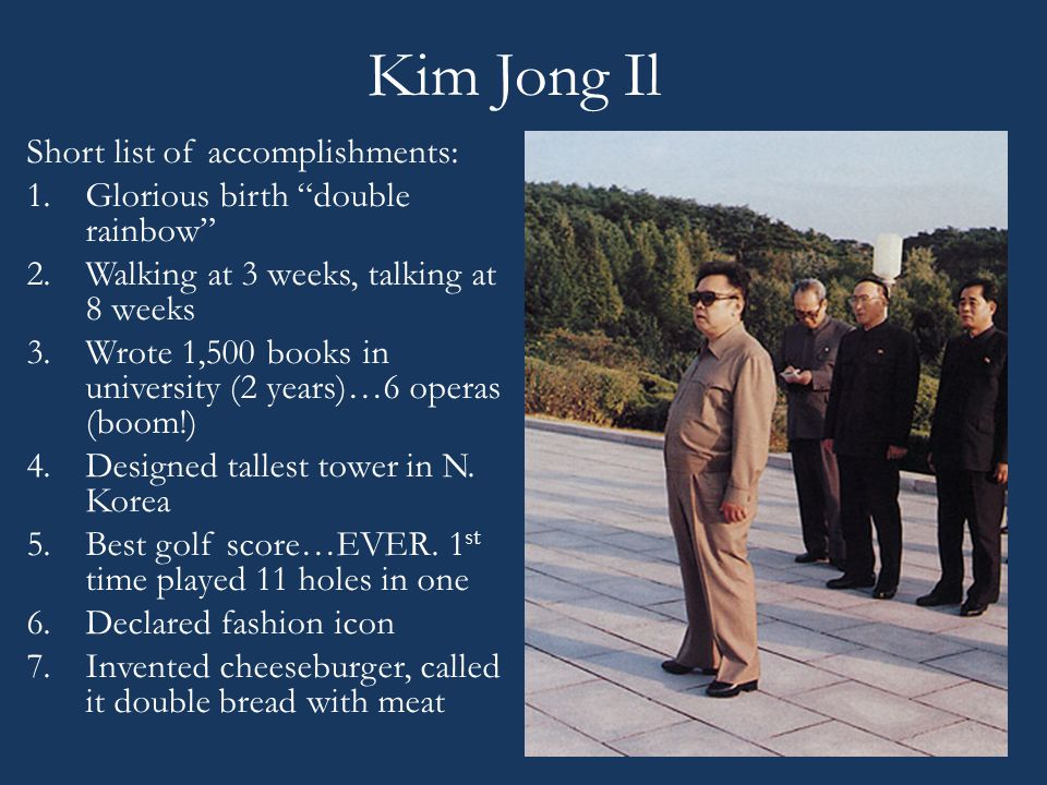 "Kim Jong Il Short list of accomplishments: 1.Glorious birth ""double rainbow"" 2.Walking at 3 weeks, talking at 8 weeks 3.Wrote 1,500 books in universit"