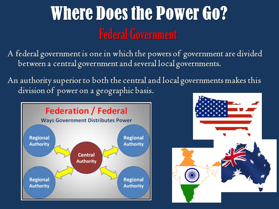 Where Does the Power Go? Federal Government A federal government is one in which the powers of government are divided between a central government and