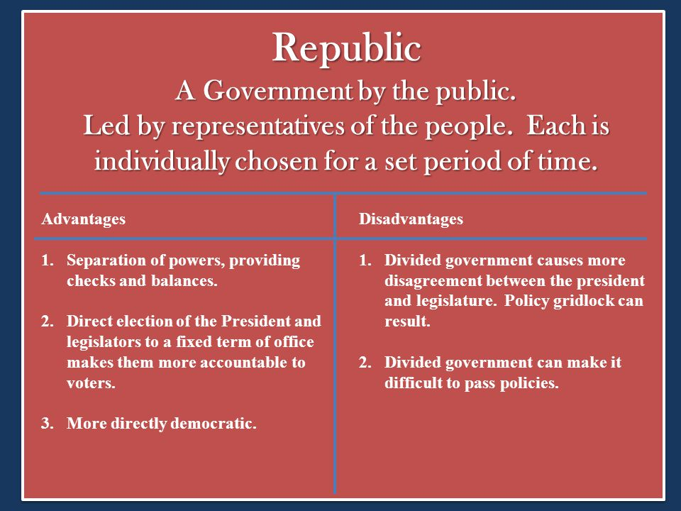 Republic A Government by the public. Led by representatives of the people. Each is individually chosen for a set period of time. Advantages 1.Separati