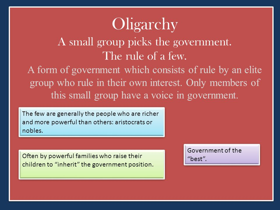 Oligarchy A small group picks the government. The rule of a few. A form of government which consists of rule by an elite group who rule in their own i