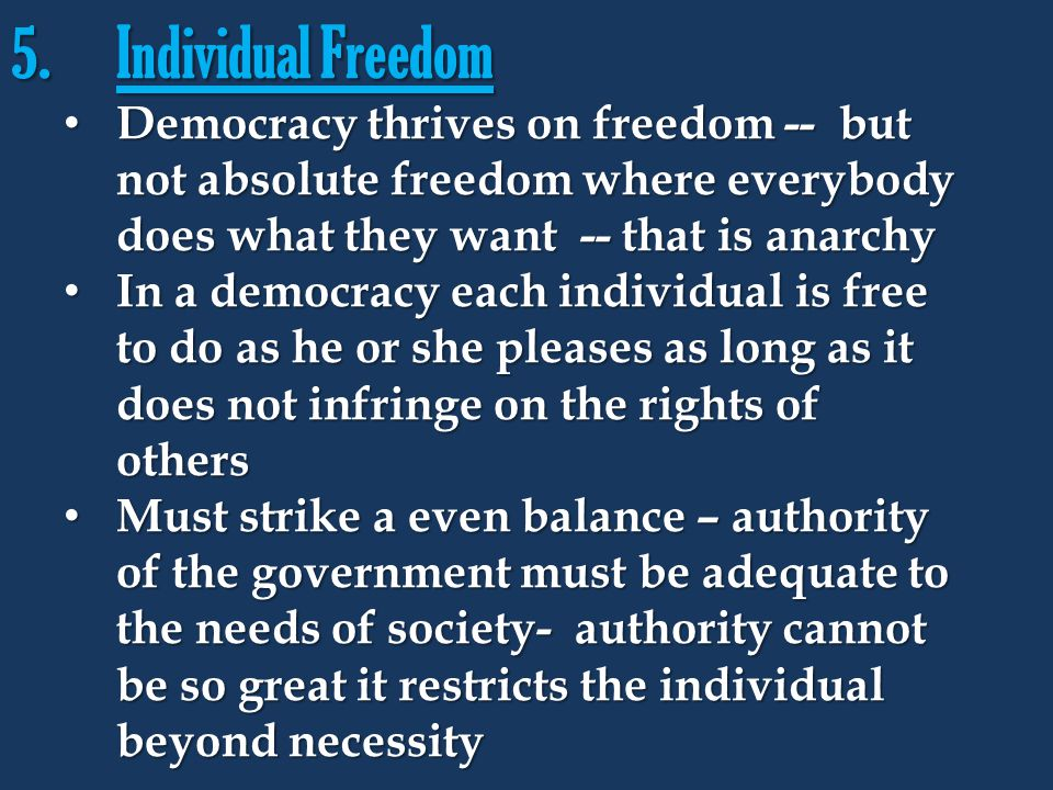 5.Individual Freedom Democracy thrives on freedom -- but not absolute freedom where everybody does what they want -- that is anarchy Democracy thrives
