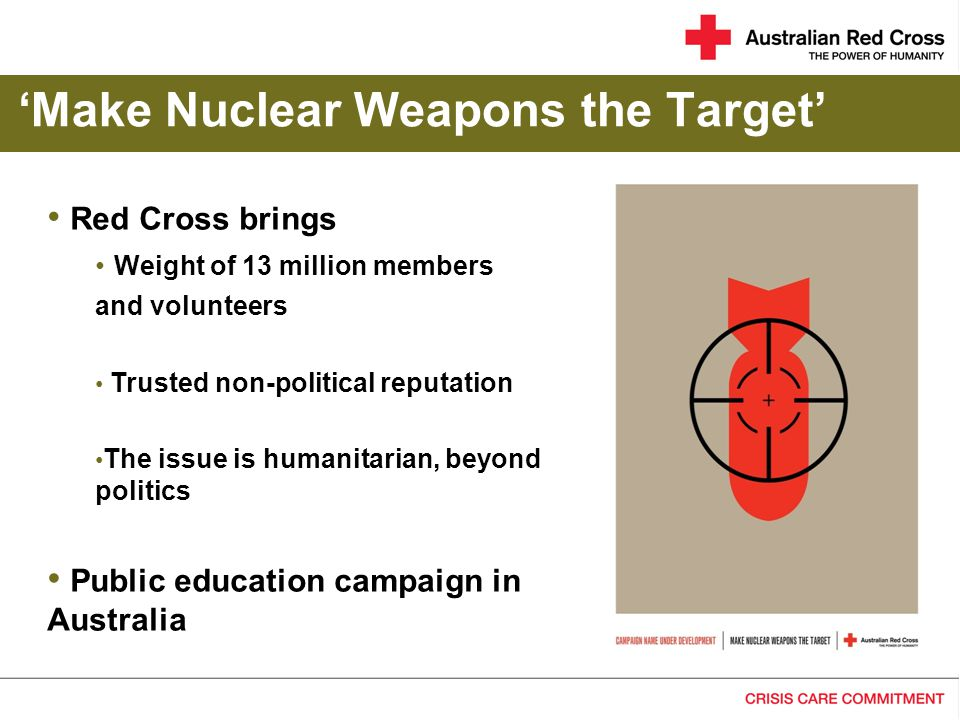 'Make Nuclear Weapons the Target' Red Cross brings Weight of 13 million members and volunteers Trusted non-political reputation The issue is humanitarian, beyond politics Public education campaign in Australia