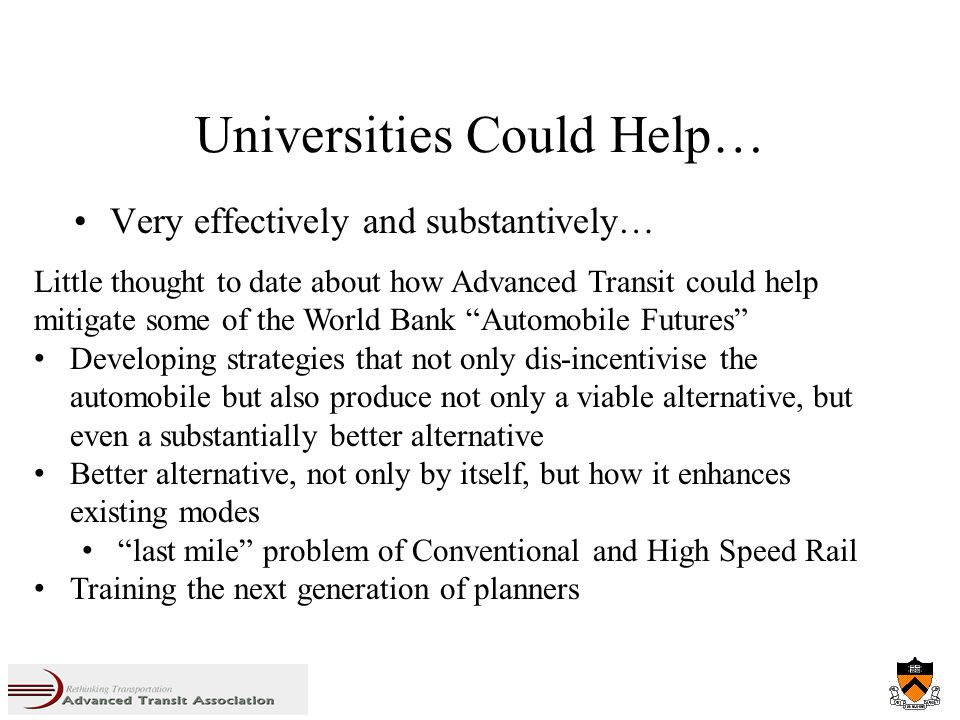Universities Could Help… Very effectively and substantively… Little thought to date about how Advanced Transit could help mitigate some of the World Bank Automobile Futures Developing strategies that not only dis-incentivise the automobile but also produce not only a viable alternative, but even a substantially better alternative Better alternative, not only by itself, but how it enhances existing modes last mile problem of Conventional and High Speed Rail Training the next generation of planners