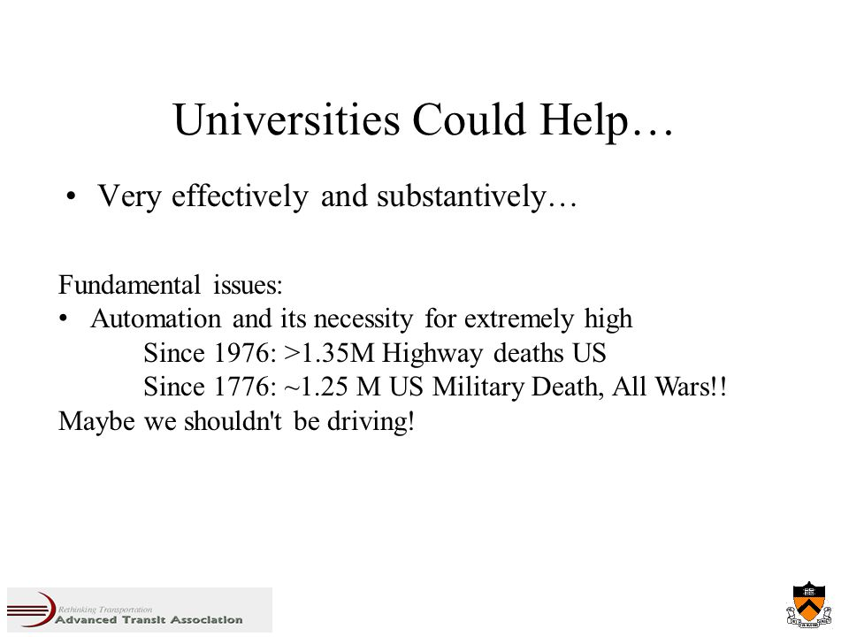 Universities Could Help… Very effectively and substantively… Fundamental issues: Automation and its necessity for extremely high Since 1976: >1.35M Highway deaths US Since 1776: ~1.25 M US Military Death, All Wars!.