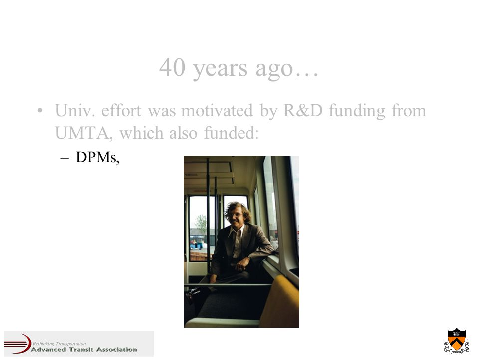 40 years ago… Univ. effort was motivated by R&D funding from UMTA, which also funded: –DPMs,