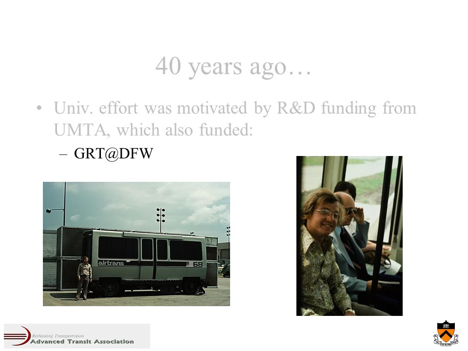40 years ago… Univ. effort was motivated by R&D funding from UMTA, which also funded: –GRT@DFW