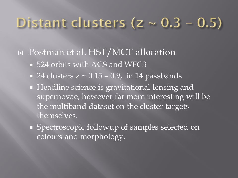  Postman et al. HST/MCT allocation  524 orbits with ACS and WFC3  24 clusters z ~ 0.15 – 0.9, in 14 passbands  Headline science is gravitational l