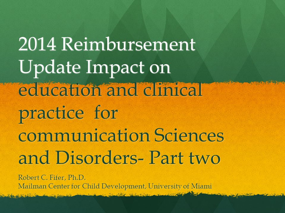 2014 Reimbursement Update Impact on education and clinical practice for communication Sciences and Disorders- Part two Robert C.