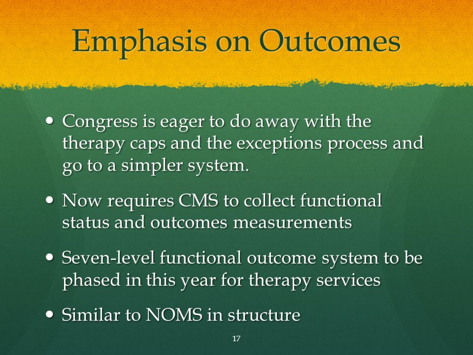 Emphasis on Outcomes Congress is eager to do away with the therapy caps and the exceptions process and go to a simpler system.