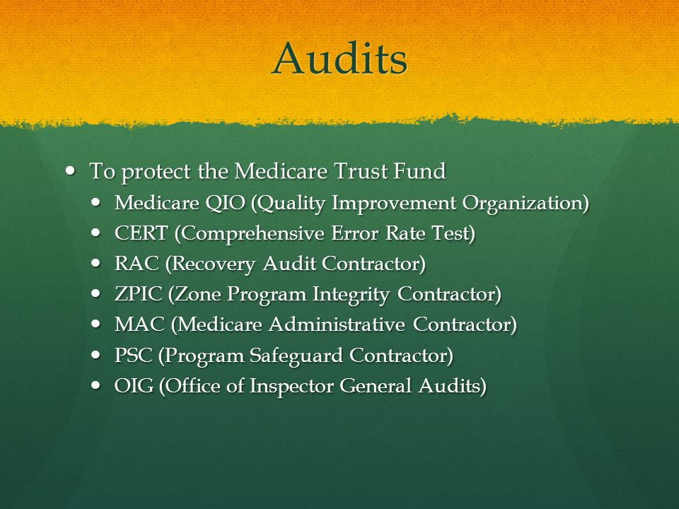Audits To protect the Medicare Trust Fund To protect the Medicare Trust Fund Medicare QIO (Quality Improvement Organization) Medicare QIO (Quality Improvement Organization) CERT (Comprehensive Error Rate Test) CERT (Comprehensive Error Rate Test) RAC (Recovery Audit Contractor) RAC (Recovery Audit Contractor) ZPIC (Zone Program Integrity Contractor) ZPIC (Zone Program Integrity Contractor) MAC (Medicare Administrative Contractor) MAC (Medicare Administrative Contractor) PSC (Program Safeguard Contractor) PSC (Program Safeguard Contractor) OIG (Office of Inspector General Audits) OIG (Office of Inspector General Audits)