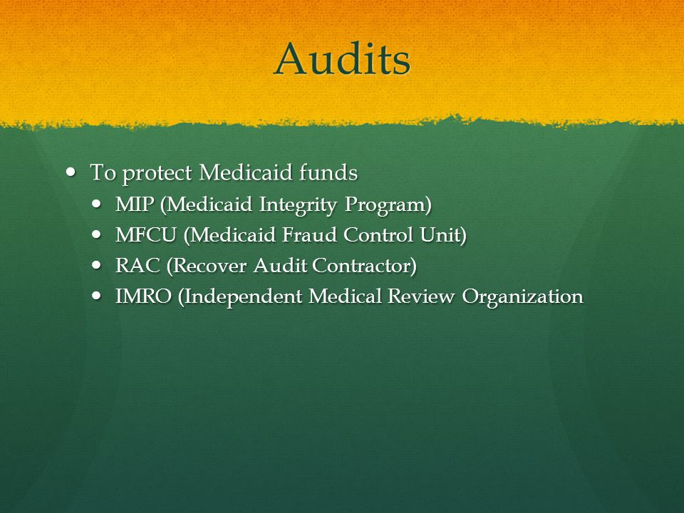 Audits To protect Medicaid funds To protect Medicaid funds MIP (Medicaid Integrity Program) MIP (Medicaid Integrity Program) MFCU (Medicaid Fraud Control Unit) MFCU (Medicaid Fraud Control Unit) RAC (Recover Audit Contractor) RAC (Recover Audit Contractor) IMRO (Independent Medical Review Organization IMRO (Independent Medical Review Organization
