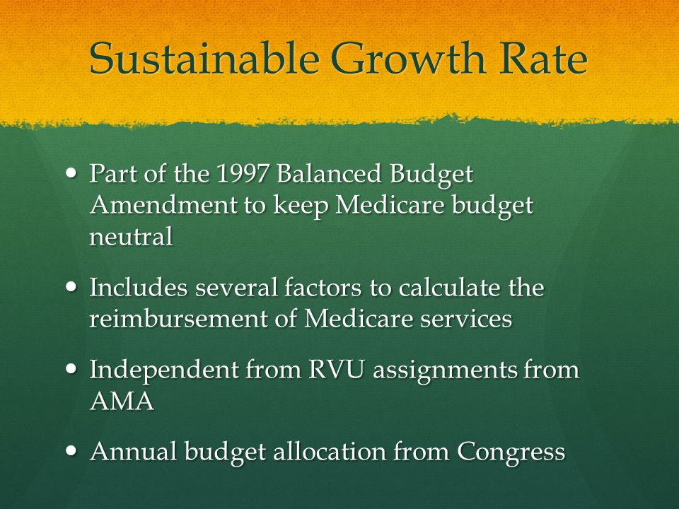 Sustainable Growth Rate Part of the 1997 Balanced Budget Amendment to keep Medicare budget neutral Part of the 1997 Balanced Budget Amendment to keep Medicare budget neutral Includes several factors to calculate the reimbursement of Medicare services Includes several factors to calculate the reimbursement of Medicare services Independent from RVU assignments from AMA Independent from RVU assignments from AMA Annual budget allocation from Congress Annual budget allocation from Congress