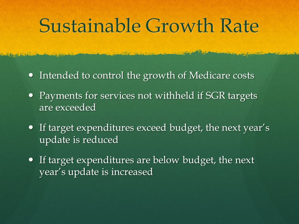 Sustainable Growth Rate Intended to control the growth of Medicare costs Intended to control the growth of Medicare costs Payments for services not withheld if SGR targets are exceeded Payments for services not withheld if SGR targets are exceeded If target expenditures exceed budget, the next year's update is reduced If target expenditures exceed budget, the next year's update is reduced If target expenditures are below budget, the next year's update is increased If target expenditures are below budget, the next year's update is increased