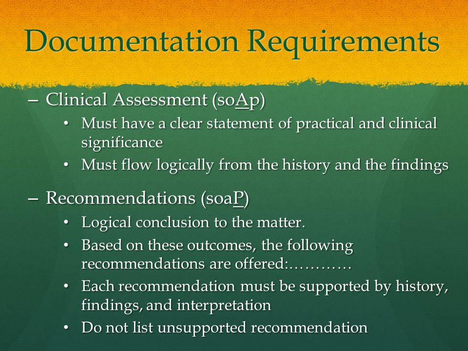 Documentation Requirements – Clinical Assessment (soAp) Must have a clear statement of practical and clinical significance Must have a clear statement of practical and clinical significance Must flow logically from the history and the findings Must flow logically from the history and the findings – Recommendations (soaP) Logical conclusion to the matter.