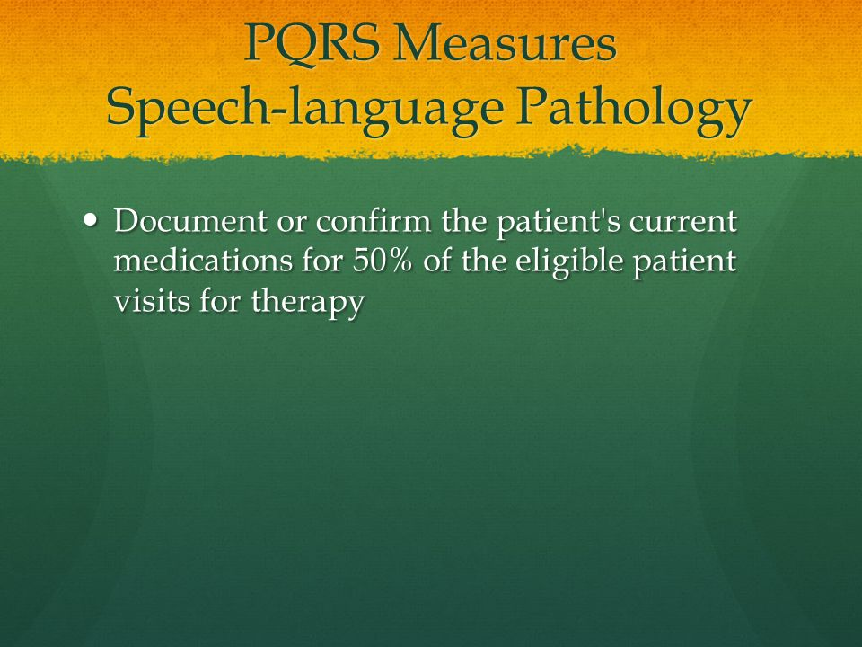 PQRS Measures Speech-language Pathology Document or confirm the patient s current medications for 50% of the eligible patient visits for therapy Document or confirm the patient s current medications for 50% of the eligible patient visits for therapy
