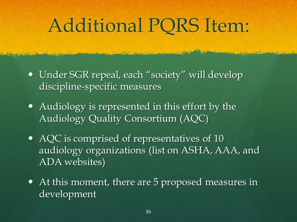 Additional PQRS Item: Under SGR repeal, each society will develop discipline-specific measures Under SGR repeal, each society will develop discipline-specific measures Audiology is represented in this effort by the Audiology Quality Consortium (AQC) Audiology is represented in this effort by the Audiology Quality Consortium (AQC) AQC is comprised of representatives of 10 audiology organizations (list on ASHA, AAA, and ADA websites) AQC is comprised of representatives of 10 audiology organizations (list on ASHA, AAA, and ADA websites) At this moment, there are 5 proposed measures in development At this moment, there are 5 proposed measures in development 55