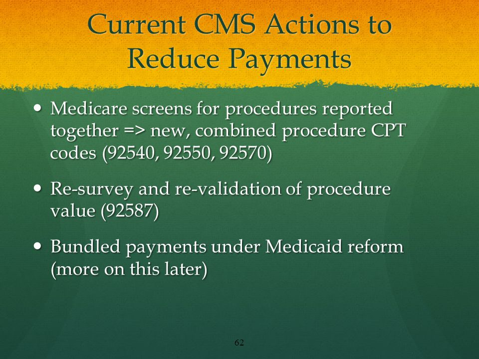 Current CMS Actions to Reduce Payments Medicare screens for procedures reported together => new, combined procedure CPT codes (92540, 92550, 92570) Medicare screens for procedures reported together => new, combined procedure CPT codes (92540, 92550, 92570) Re-survey and re-validation of procedure value (92587) Re-survey and re-validation of procedure value (92587) Bundled payments under Medicaid reform (more on this later) Bundled payments under Medicaid reform (more on this later) 62