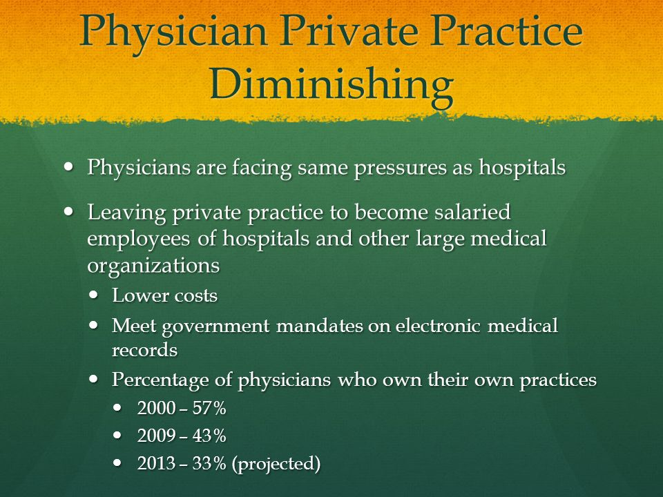 Physician Private Practice Diminishing Physicians are facing same pressures as hospitals Physicians are facing same pressures as hospitals Leaving private practice to become salaried employees of hospitals and other large medical organizations Leaving private practice to become salaried employees of hospitals and other large medical organizations Lower costs Lower costs Meet government mandates on electronic medical records Meet government mandates on electronic medical records Percentage of physicians who own their own practices Percentage of physicians who own their own practices 2000 – 57% 2000 – 57% 2009 – 43% 2009 – 43% 2013 – 33% (projected) 2013 – 33% (projected)