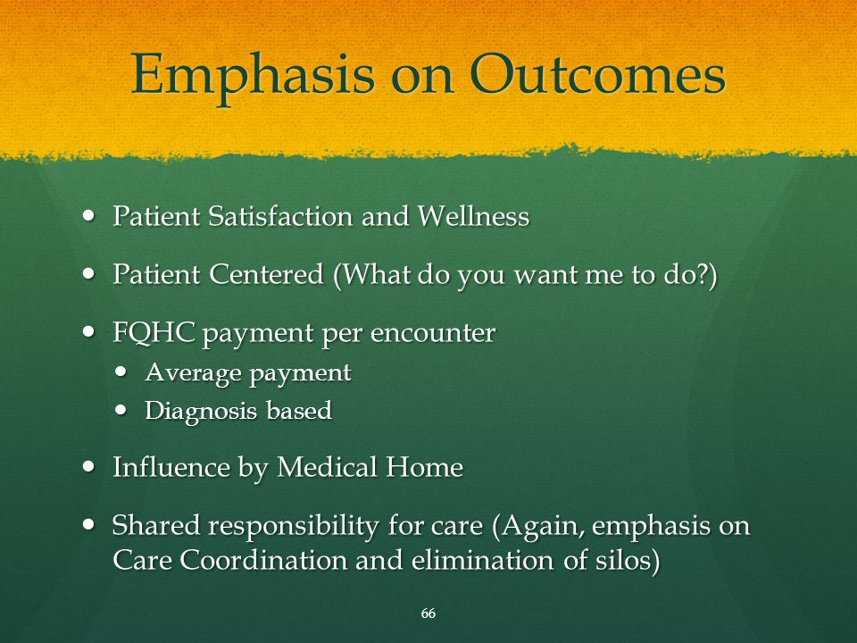 Emphasis on Outcomes Patient Satisfaction and Wellness Patient Satisfaction and Wellness Patient Centered (What do you want me to do ) Patient Centered (What do you want me to do ) FQHC payment per encounter FQHC payment per encounter Average payment Average payment Diagnosis based Diagnosis based Influence by Medical Home Influence by Medical Home Shared responsibility for care (Again, emphasis on Care Coordination and elimination of silos) Shared responsibility for care (Again, emphasis on Care Coordination and elimination of silos) 66