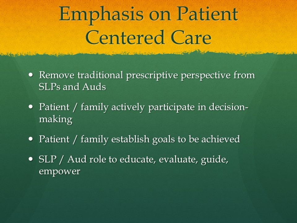 Emphasis on Patient Centered Care Remove traditional prescriptive perspective from SLPs and Auds Remove traditional prescriptive perspective from SLPs and Auds Patient / family actively participate in decision- making Patient / family actively participate in decision- making Patient / family establish goals to be achieved Patient / family establish goals to be achieved SLP / Aud role to educate, evaluate, guide, empower SLP / Aud role to educate, evaluate, guide, empower
