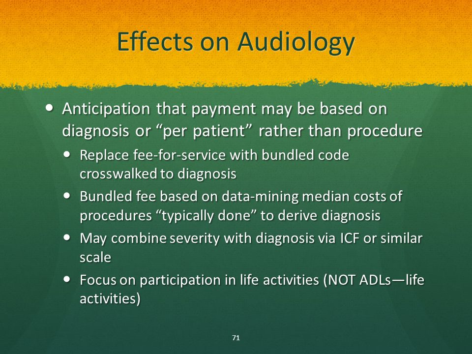 Effects on Audiology Anticipation that payment may be based on diagnosis or per patient rather than procedure Anticipation that payment may be based on diagnosis or per patient rather than procedure Replace fee-for-service with bundled code crosswalked to diagnosis Replace fee-for-service with bundled code crosswalked to diagnosis Bundled fee based on data-mining median costs of procedures typically done to derive diagnosis Bundled fee based on data-mining median costs of procedures typically done to derive diagnosis May combine severity with diagnosis via ICF or similar scale May combine severity with diagnosis via ICF or similar scale Focus on participation in life activities (NOT ADLs—life activities) Focus on participation in life activities (NOT ADLs—life activities) 71