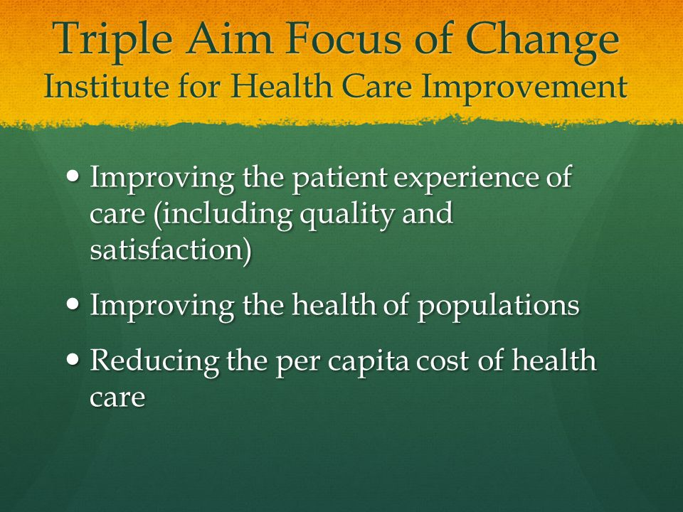 Triple Aim Focus of Change Institute for Health Care Improvement Improving the patient experience of care (including quality and satisfaction) Improving the patient experience of care (including quality and satisfaction) Improving the health of populations Improving the health of populations Reducing the per capita cost of health care Reducing the per capita cost of health care