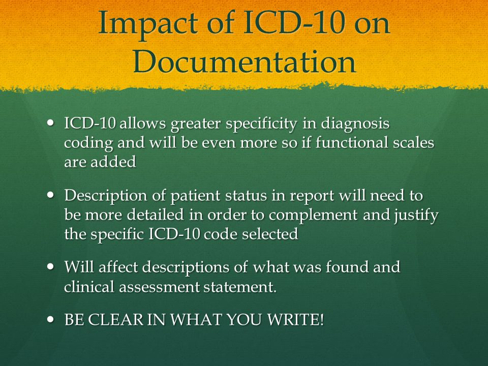 Impact of ICD-10 on Documentation ICD-10 allows greater specificity in diagnosis coding and will be even more so if functional scales are added ICD-10 allows greater specificity in diagnosis coding and will be even more so if functional scales are added Description of patient status in report will need to be more detailed in order to complement and justify the specific ICD-10 code selected Description of patient status in report will need to be more detailed in order to complement and justify the specific ICD-10 code selected Will affect descriptions of what was found and clinical assessment statement.