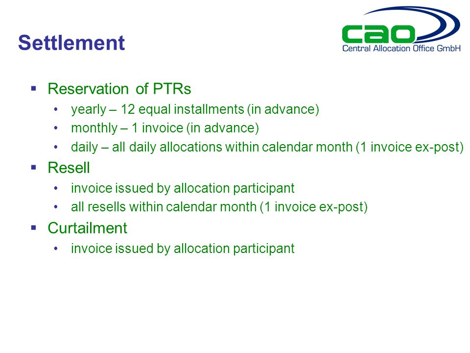  Reservation of PTRs yearly – 12 equal installments (in advance) monthly – 1 invoice (in advance) daily – all daily allocations within calendar month (1 invoice ex-post)  Resell invoice issued by allocation participant all resells within calendar month (1 invoice ex-post)  Curtailment invoice issued by allocation participant Settlement