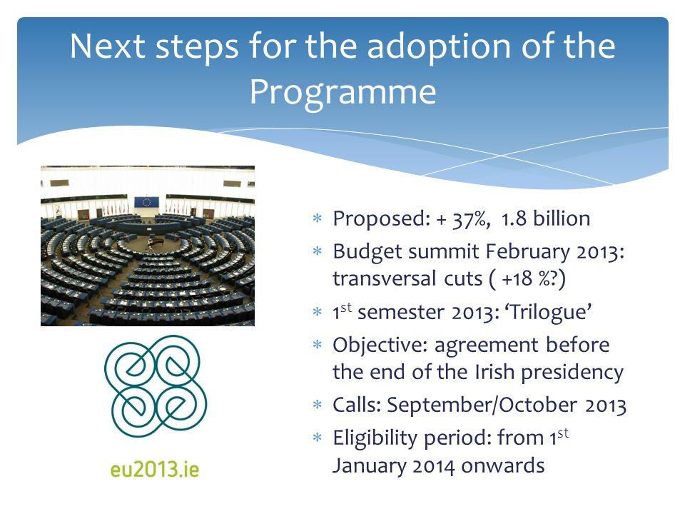  Proposed: + 37%, 1.8 billion  Budget summit February 2013: transversal cuts ( +18 %?)  1 st semester 2013: 'Trilogue'  Objective: agreement before the end of the Irish presidency  Calls: September/October 2013  Eligibility period: from 1 st January 2014 onwards Next steps for the adoption of the Programme