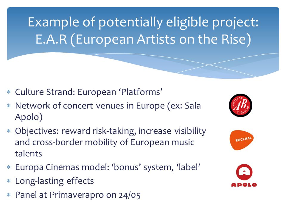  Culture Strand: European 'Platforms'  Network of concert venues in Europe (ex: Sala Apolo)  Objectives: reward risk-taking, increase visibility and cross-border mobility of European music talents  Europa Cinemas model: 'bonus' system, 'label'  Long-lasting effects  Panel at Primaverapro on 24/05 Example of potentially eligible project: E.A.R (European Artists on the Rise)