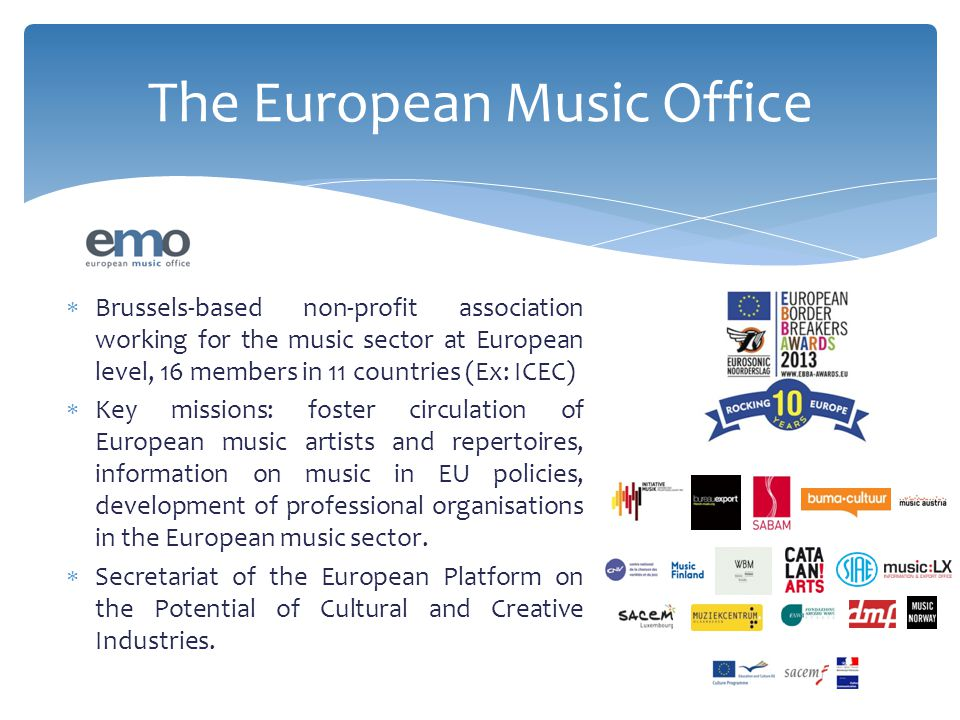  Brussels-based non-profit association working for the music sector at European level, 16 members in 11 countries (Ex: ICEC)  Key missions: foster circulation of European music artists and repertoires, information on music in EU policies, development of professional organisations in the European music sector.