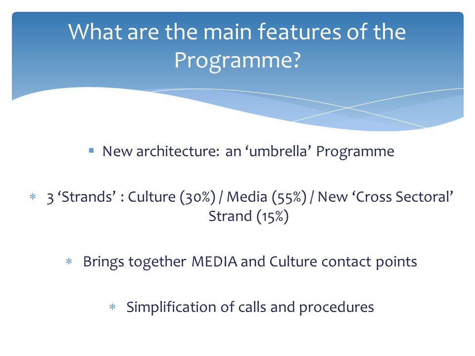  New architecture: an 'umbrella' Programme  3 'Strands' : Culture (30%) / Media (55%) / New 'Cross Sectoral' Strand (15%)  Brings together MEDIA and Culture contact points  Simplification of calls and procedures What are the main features of the Programme?
