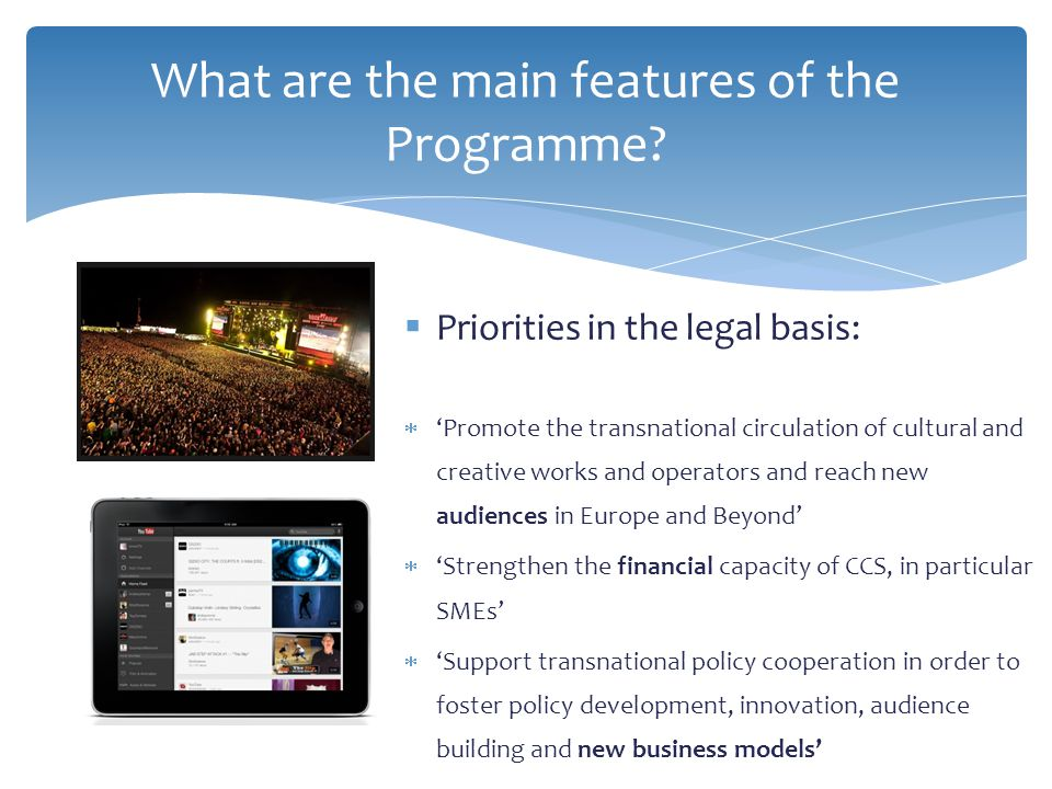  Priorities in the legal basis:  'Promote the transnational circulation of cultural and creative works and operators and reach new audiences in Europe and Beyond'  'Strengthen the financial capacity of CCS, in particular SMEs'  'Support transnational policy cooperation in order to foster policy development, innovation, audience building and new business models' What are the main features of the Programme?