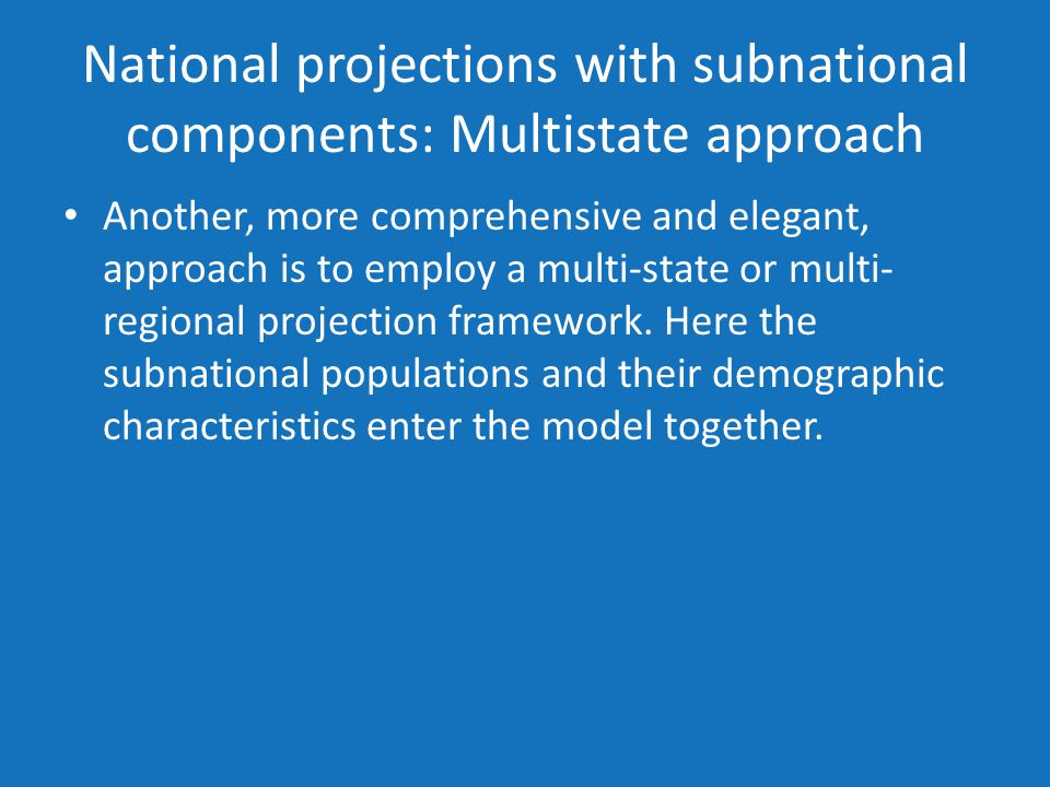 National projections with subnational components: Multistate approach Another, more comprehensive and elegant, approach is to employ a multi-state or multi- regional projection framework.