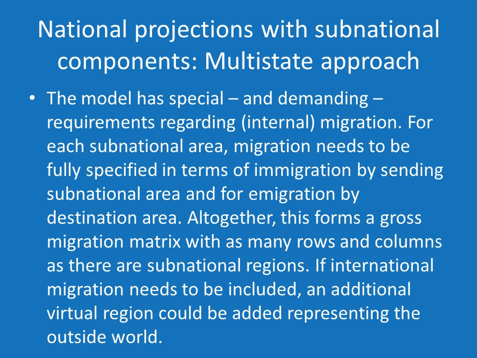 National projections with subnational components: Multistate approach The model has special – and demanding – requirements regarding (internal) migration.