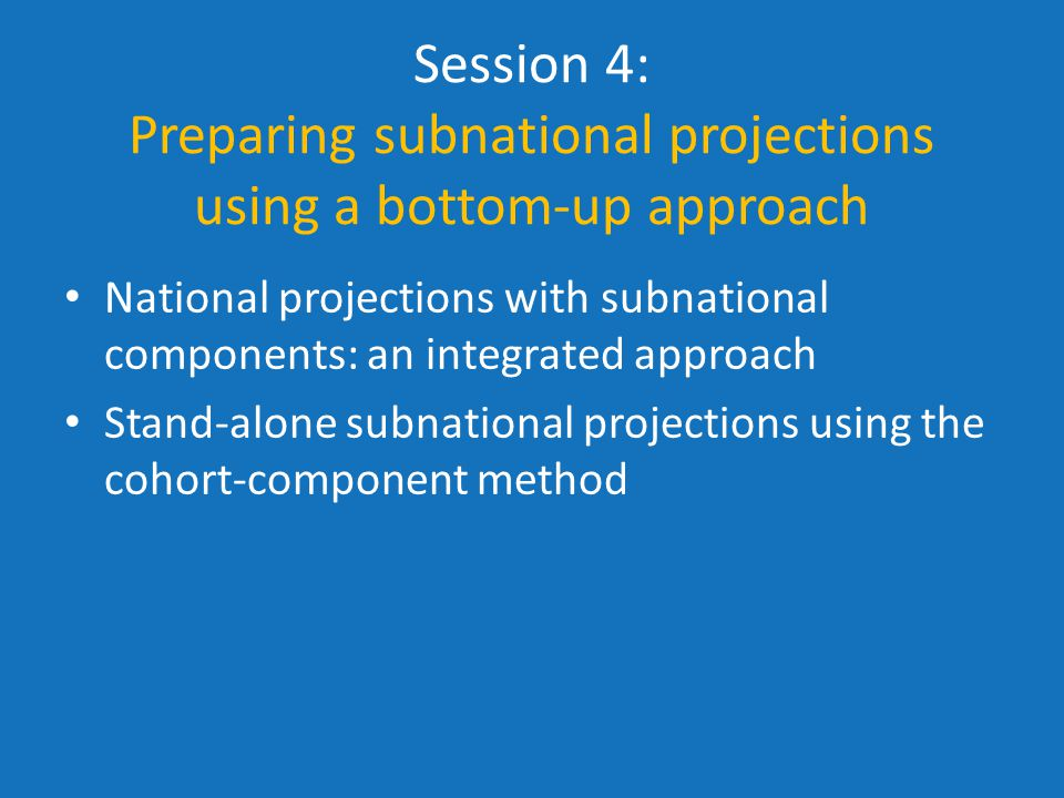 Session 4: Preparing subnational projections using a bottom-up approach National projections with subnational components: an integrated approach Stand-alone subnational projections using the cohort-component method