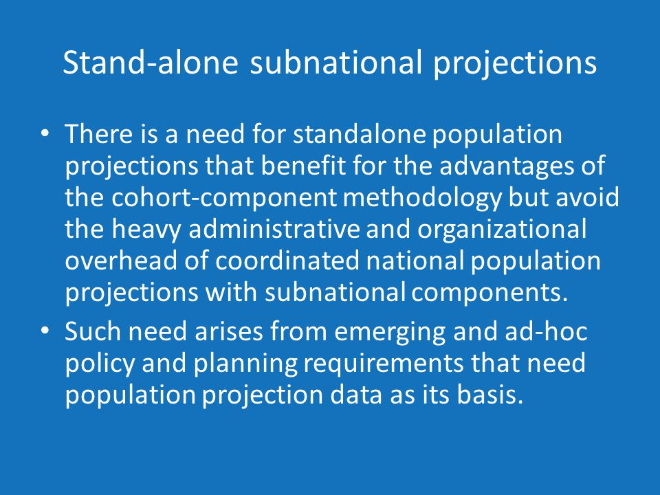 Stand-alone subnational projections There is a need for standalone population projections that benefit for the advantages of the cohort-component methodology but avoid the heavy administrative and organizational overhead of coordinated national population projections with subnational components.