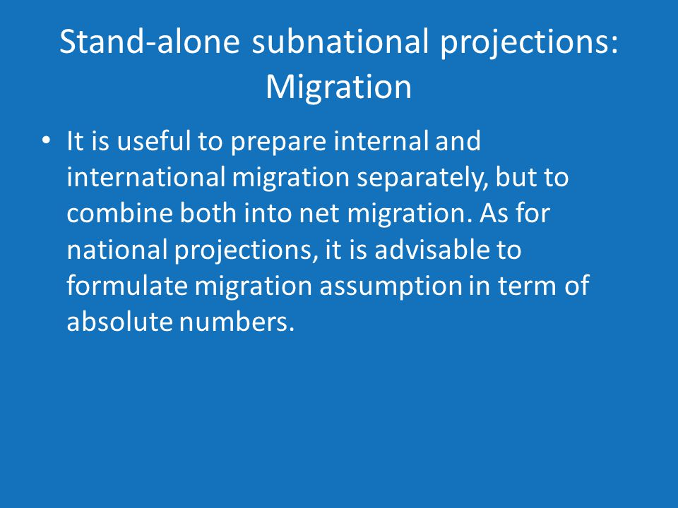 Stand-alone subnational projections: Migration It is useful to prepare internal and international migration separately, but to combine both into net migration.