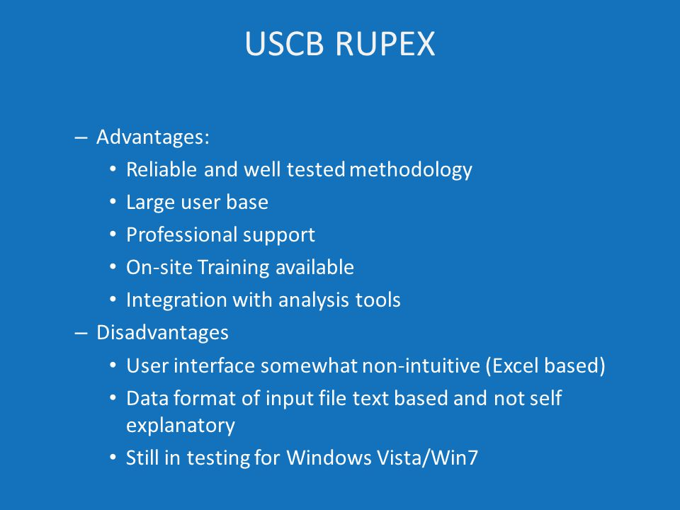 – Advantages: Reliable and well tested methodology Large user base Professional support On-site Training available Integration with analysis tools – Disadvantages User interface somewhat non-intuitive (Excel based) Data format of input file text based and not self explanatory Still in testing for Windows Vista/Win7 USCB RUPEX
