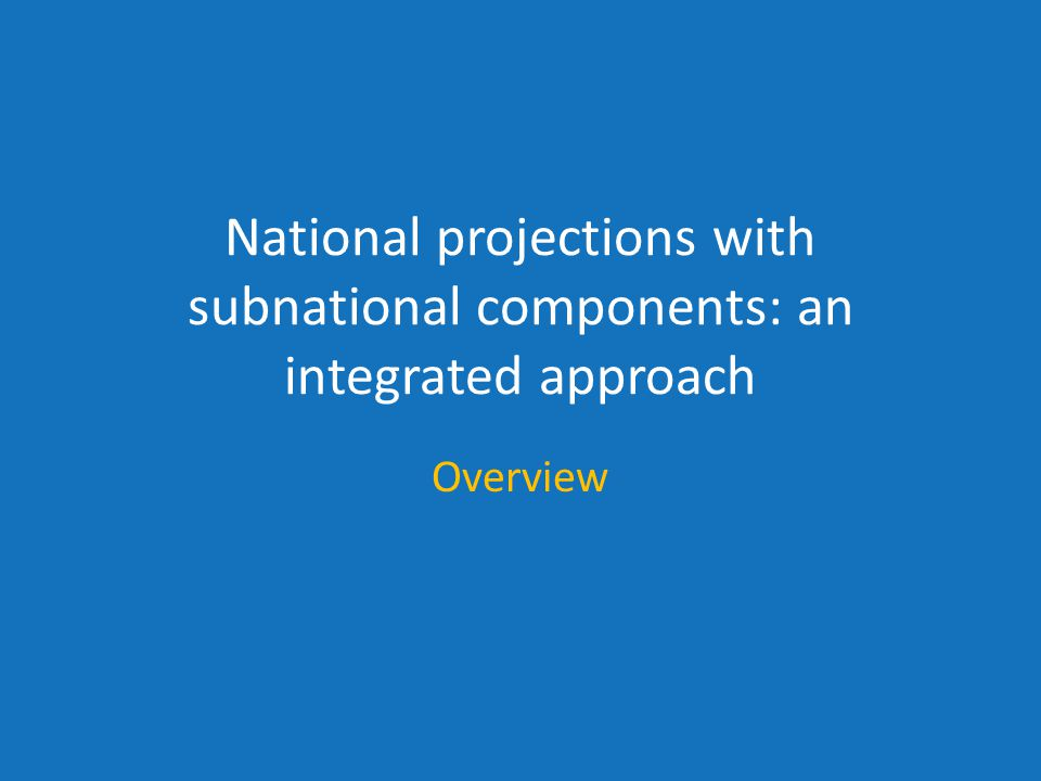 National projections with subnational components: an integrated approach Overview