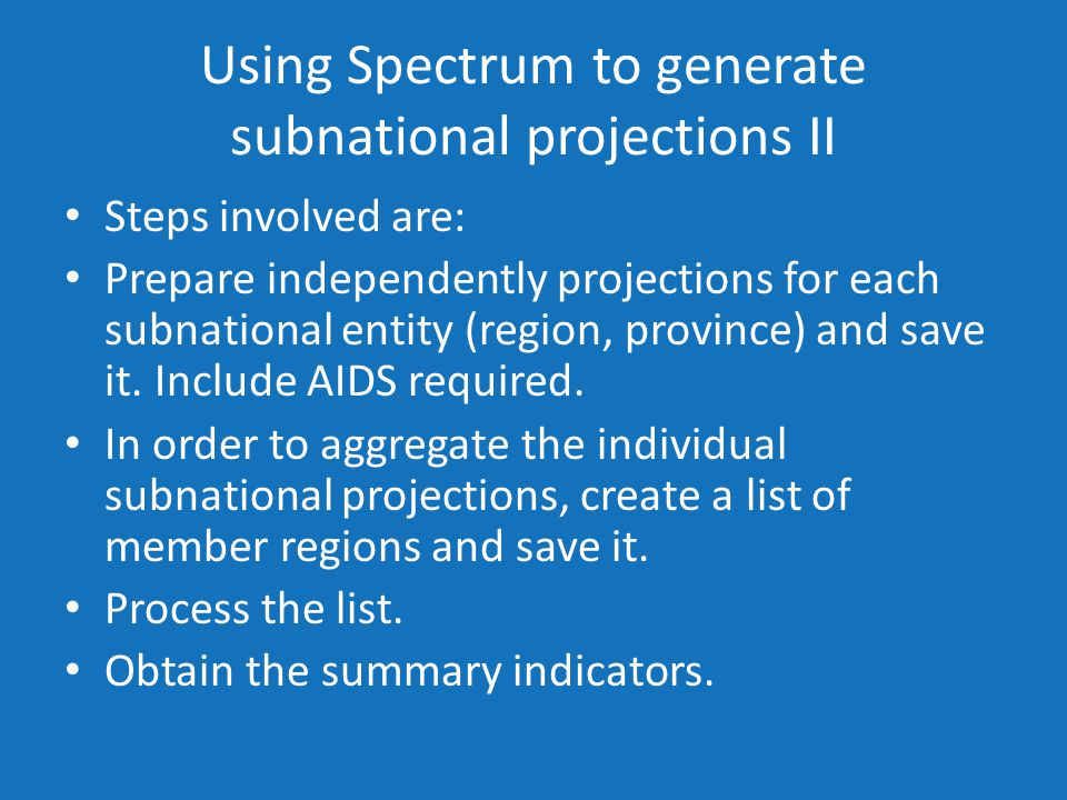 Using Spectrum to generate subnational projections II Steps involved are: Prepare independently projections for each subnational entity (region, province) and save it.