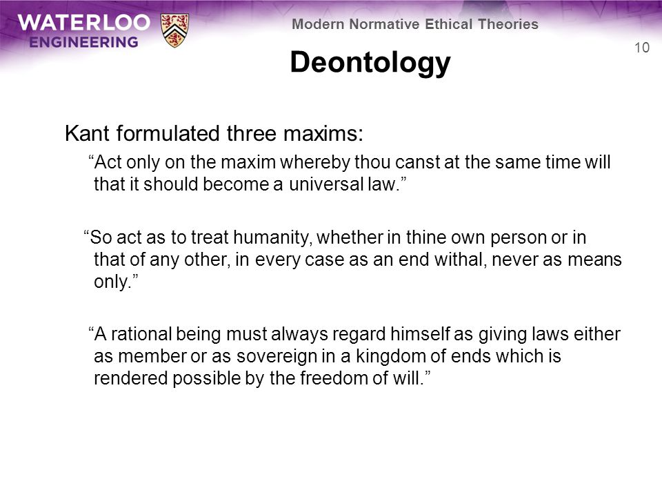 Deontology Kant formulated three maxims: Act only on the maxim whereby thou canst at the same time will that it should become a universal law. So act as to treat humanity, whether in thine own person or in that of any other, in every case as an end withal, never as means only. A rational being must always regard himself as giving laws either as member or as sovereign in a kingdom of ends which is rendered possible by the freedom of will. 10 Modern Normative Ethical Theories