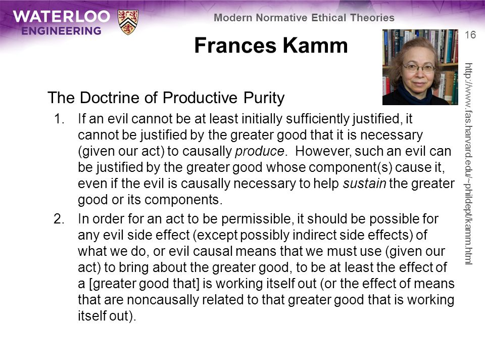 Frances Kamm The Doctrine of Productive Purity 1.If an evil cannot be at least initially sufficiently justified, it cannot be justified by the greater good that it is necessary (given our act) to causally produce.