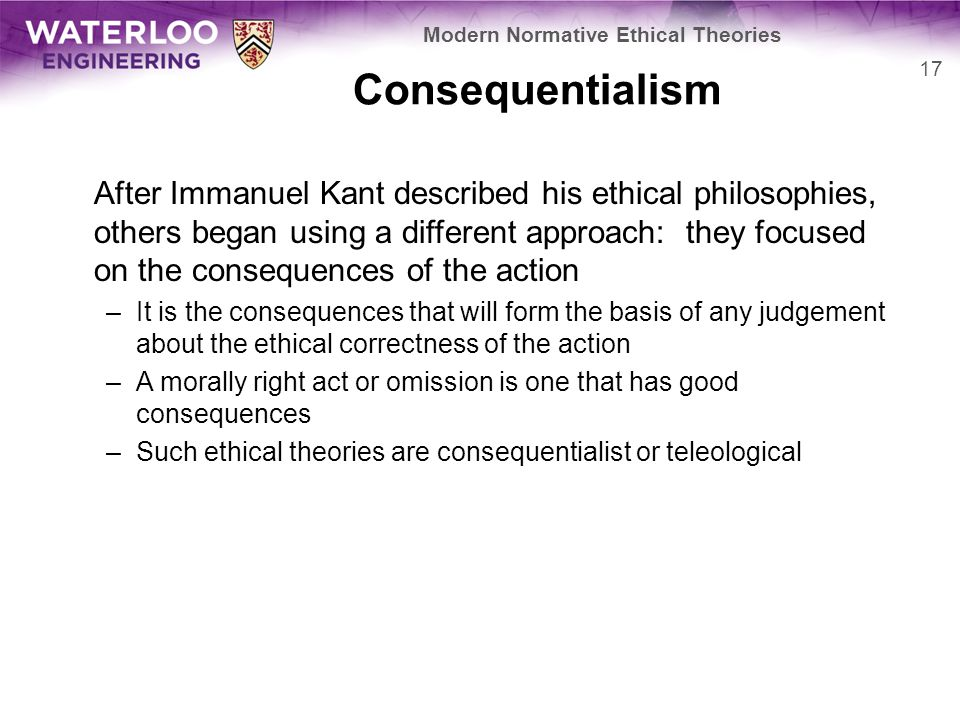 Consequentialism After Immanuel Kant described his ethical philosophies, others began using a different approach: they focused on the consequences of the action –It is the consequences that will form the basis of any judgement about the ethical correctness of the action –A morally right act or omission is one that has good consequences –Such ethical theories are consequentialist or teleological 17 Modern Normative Ethical Theories