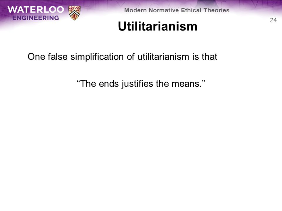 Utilitarianism One false simplification of utilitarianism is that The ends justifies the means. 24 Modern Normative Ethical Theories