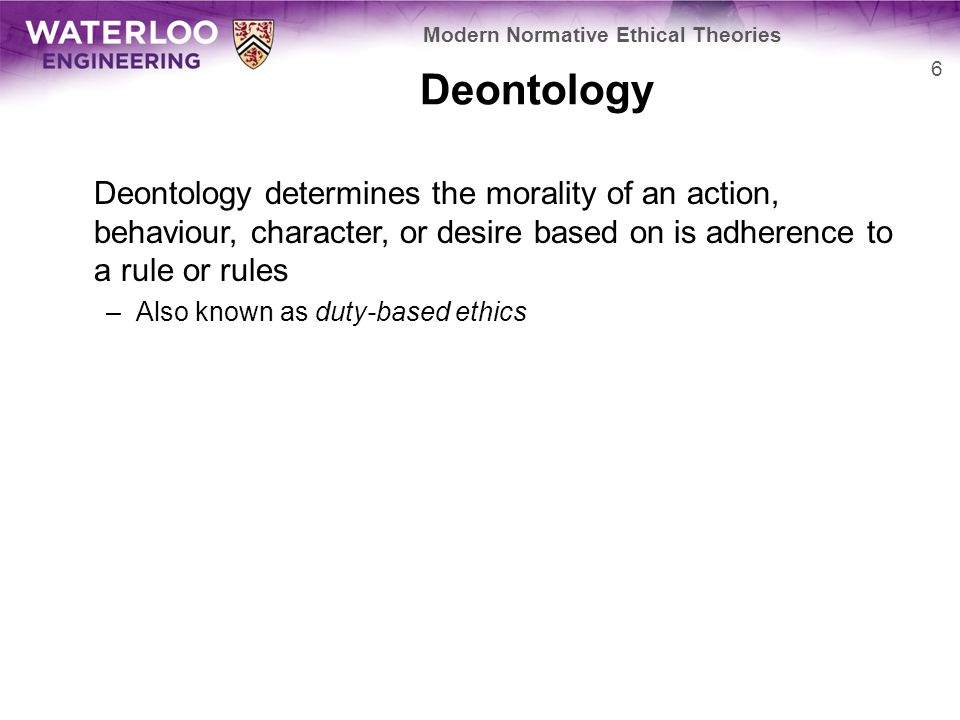 Deontology Deontology was the first modern ethical theory and it is based heavily on concepts such as: –Moral absolutism –Divine command theory It posits that there are rules or duties that must be followed and that by fulfilling one's duties or following these rules one is ethical 7 Modern Normative Ethical Theories