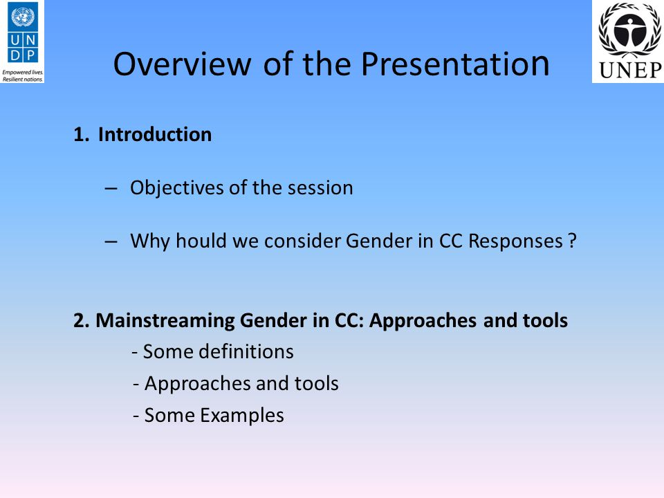 Overview of the Presentatio n 1.Introduction – Objectives of the session – Why hould we consider Gender in CC Responses ? 2. Mainstreaming Gender in C