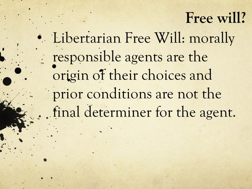 Free will? Libertarian Free Will: morally responsible agents are the origin of their choices and prior conditions are not the final determiner for the